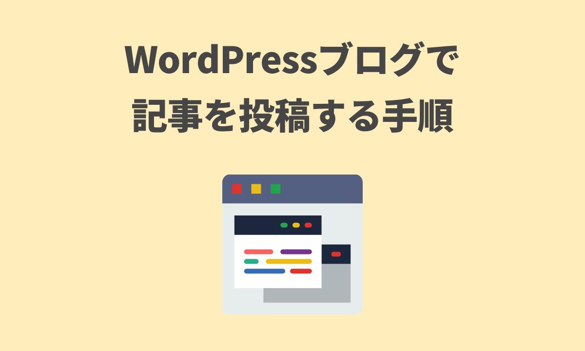 WordPressブログで記事を投稿する手順を解説【書き方や分析方法も】